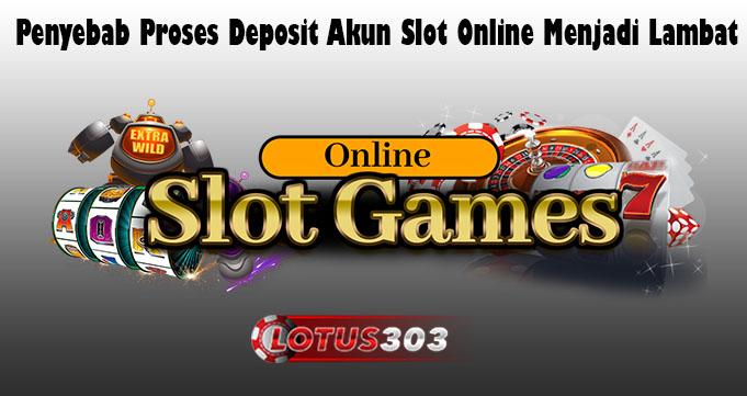 Penyebab Proses Deposit Akun Slot Online Menjadi Lambat